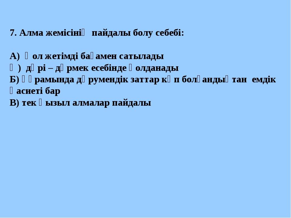 7. Алма жемісінің пайдалы болу себебі: А) Қол жетімді бағамен сатылады Ә) дәр...