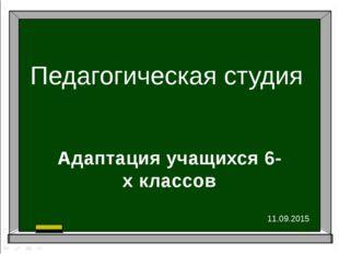Педагогическая студия Адаптация учащихся 6-х классов 11.09.2015