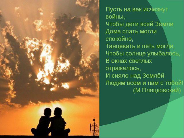 Пусть на век исчезнут войны, Чтобы дети всей Земли Дома спать могли спокойно,...
