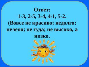 Ответ: 1-3, 2-5, 3-4, 4-1, 5-2. (Вовсе не красиво; недолго; нелепо; не туда;