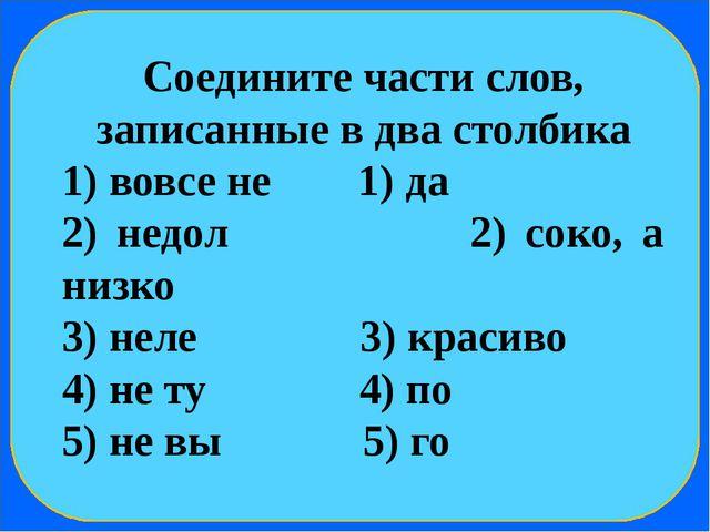 Соедините части слов, записанные в два столбика 1) вовсе не 1) да 2) недол 2...