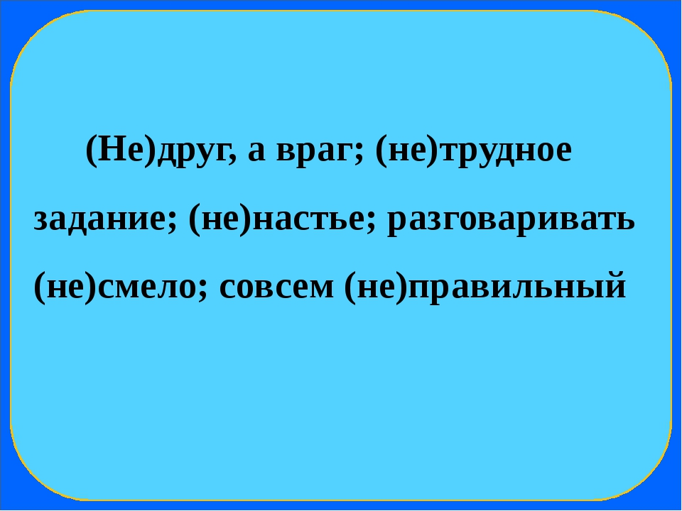 (Не)друг, а враг; (не)трудное задание; (не)настье; разговаривать (не)смело;...
