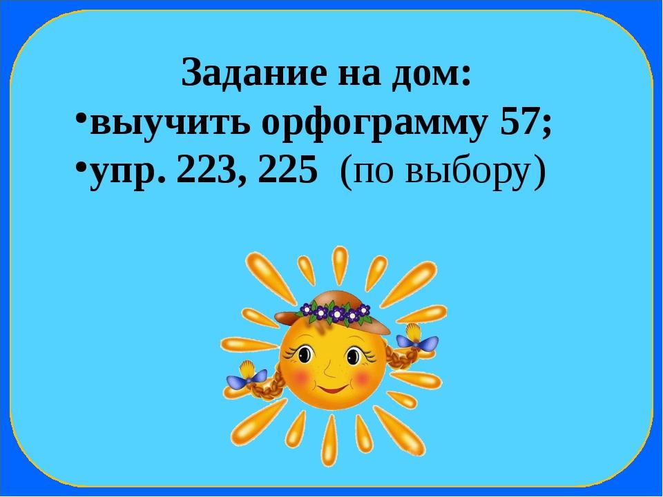 Задание на дом: выучить орфограмму 57; упр. 223, 225 (по выбору)