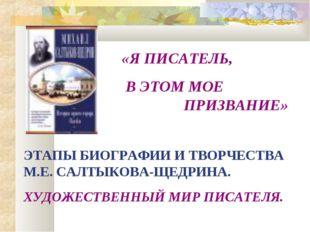 «Я ПИСАТЕЛЬ, В ЭТОМ МОЕ ПРИЗВАНИЕ» ЭТАПЫ БИОГРАФИИ И ТВОРЧЕСТВА М.Е. САЛТ