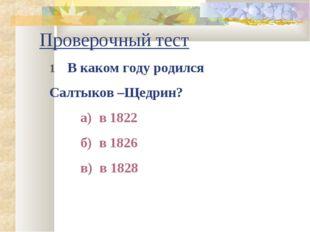 Проверочный тест 1 В каком году родился Салтыков –Щедрин? а) в 1822 б) в