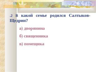 .2 В какой семье родился Салтыков-Щедрин? а) дворянина б) священника в) по