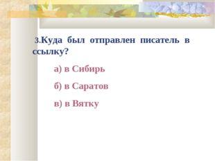 3.Куда был отправлен писатель в ссылку? а) в Сибирь б) в Саратов в) в Вятку