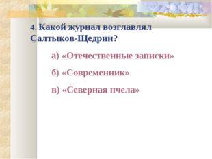4. Какой журнал возглавлял Салтыков-Щедрин? а) «Отечественные записки» б) «