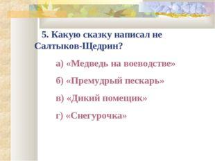 5. Какую сказку написал не Салтыков-Щедрин? а) «Медведь на воеводстве» б