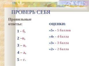 ПРОВЕРЬ СЕБЯ Правильные ответы: 1 - б, 2 –в, 3 – в, 4 – а, 5 – г.  ОЦЕН