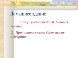 Домашнее здание 1.Стр. учебника 26-38 (вторая часть) 2. Прочитать сказки Са