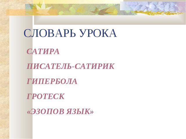 СЛОВАРЬ УРОКА САТИРА ПИСАТЕЛЬ-САТИРИК ГИПЕРБОЛА ГРОТЕСК «ЭЗОПОВ ЯЗЫК»