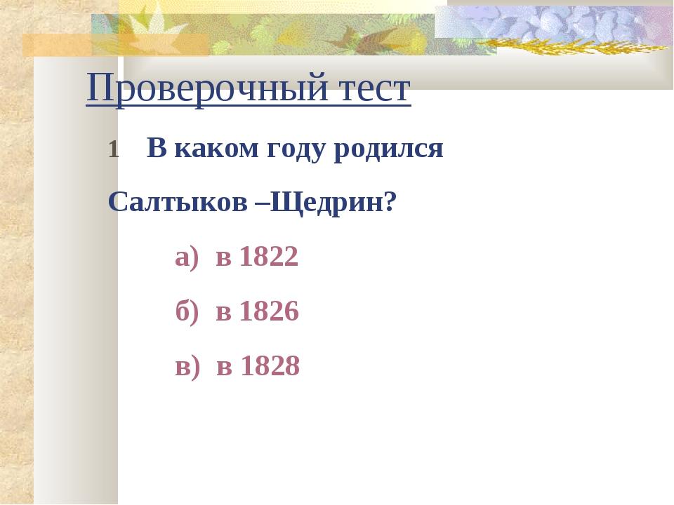 Проверочный тест 1 В каком году родился Салтыков –Щедрин? а) в 1822 б) в...
