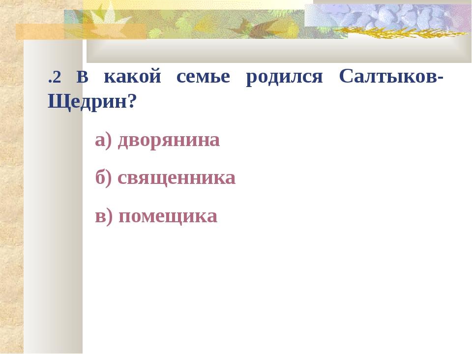 .2 В какой семье родился Салтыков-Щедрин? а) дворянина б) священника в) по...