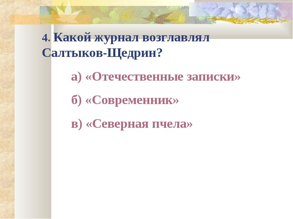 4. Какой журнал возглавлял Салтыков-Щедрин? а) «Отечественные записки» б) «...