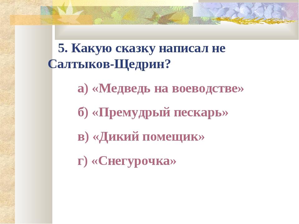 5. Какую сказку написал не Салтыков-Щедрин? а) «Медведь на воеводстве» б...