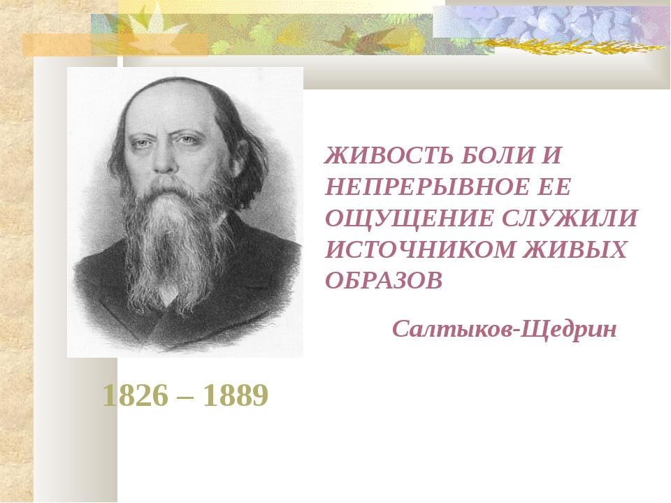 1826 – 1889 ЖИВОСТЬ БОЛИ И НЕПРЕРЫВНОЕ ЕЕ ОЩУЩЕНИЕ СЛУЖИЛИ ИСТОЧНИКОМ ЖИВЫХ О...