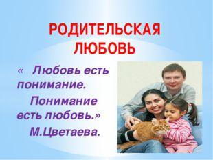 « Любовь есть понимание. Понимание есть любовь.» М.Цветаева. РОДИТЕЛЬСКАЯ ЛЮБ