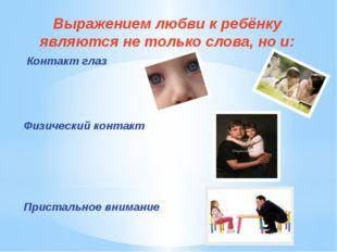 Выражением любви к ребёнку являются не только слова, но и: Контакт глаз Физич