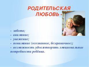 - забота; - внимание; - уважение; - понимание (осознанное, безграничное); -