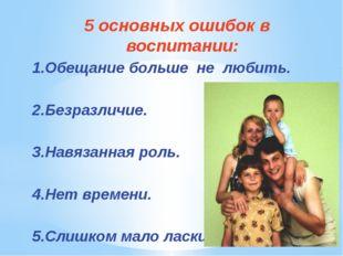 5 основных ошибок в воспитании: 1.Обещание больше не любить. 2.Безразличие. 3