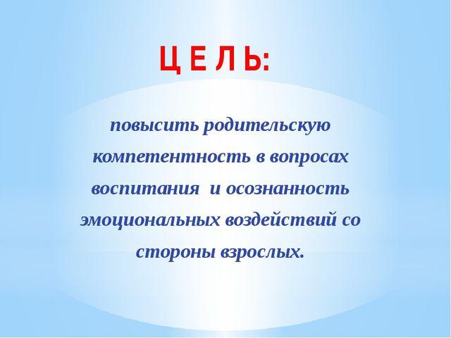 Ц Е Л Ь: повысить родительскую компетентность в вопросах воспитания и осознан...
