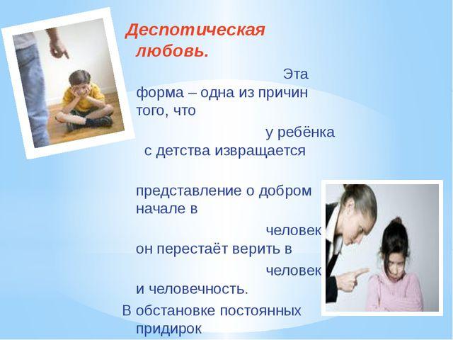 Деспотическая любовь. Эта форма – одна из причин того, что у ребёнка с детст...