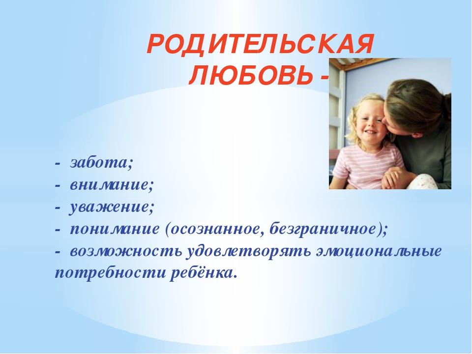 - забота; - внимание; - уважение; - понимание (осознанное, безграничное); -...