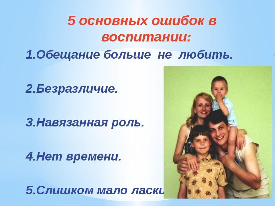 5 основных ошибок в воспитании: 1.Обещание больше не любить. 2.Безразличие. 3...