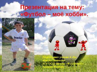 Презентация на тему: «Футбол – моё хобби». Подготовил ученик 4 «Б» класса-гим