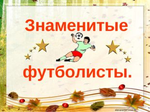 Знаменитые футболисты.