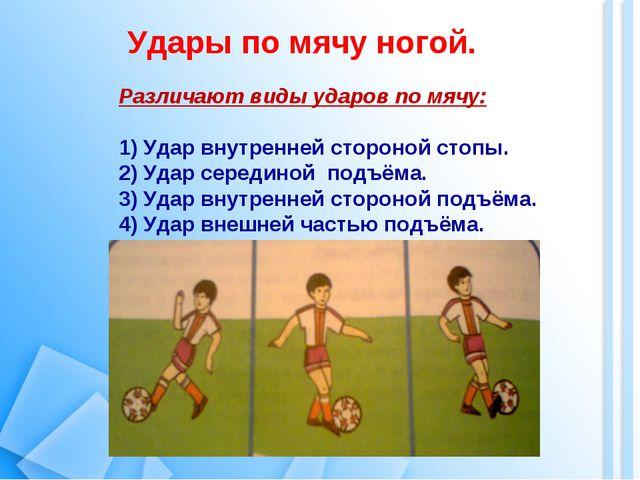 Удары по мячу ногой. Различают виды ударов по мячу: Удар внутренней стороной...