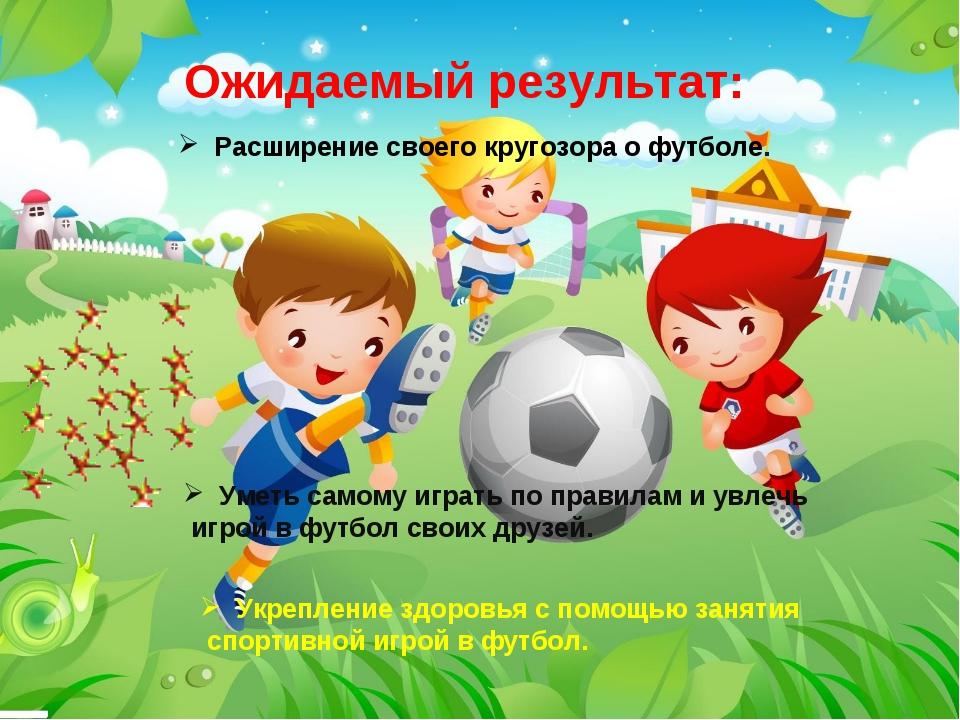 Ожидаемый результат: Расширение своего кругозора о футболе. Уметь самому игра...
