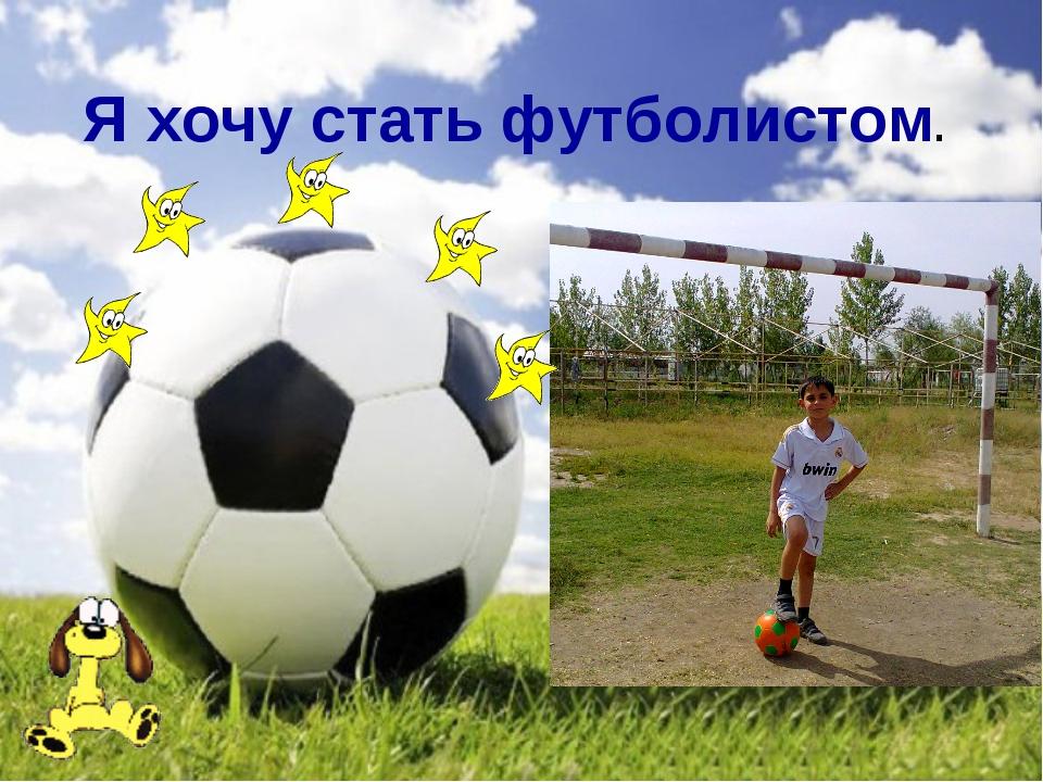 Я хочу стать футболистом.