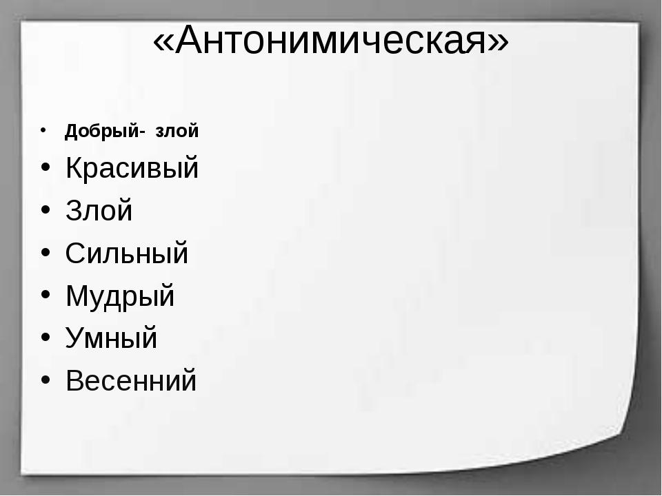 «Антонимическая» Добрый- злой Красивый Злой Сильный Мудрый Умный Весенний