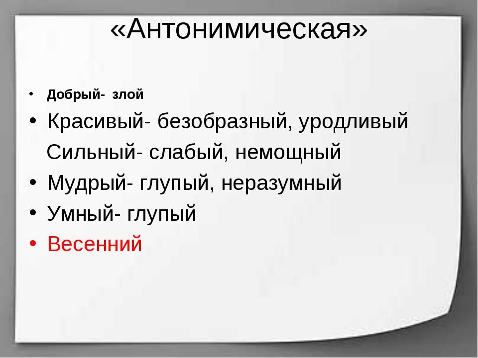 «Антонимическая» Добрый- злой Красивый- безобразный, уродливый Сильный- слабы...