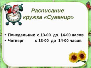 Расписание кружка «Сувенир» Понедельник с 13-00 до 14-00 часов Четверг с 13-0