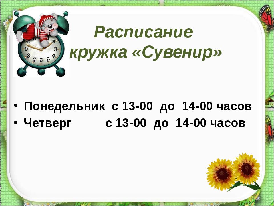 Расписание кружка «Сувенир» Понедельник с 13-00 до 14-00 часов Четверг с 13-0...