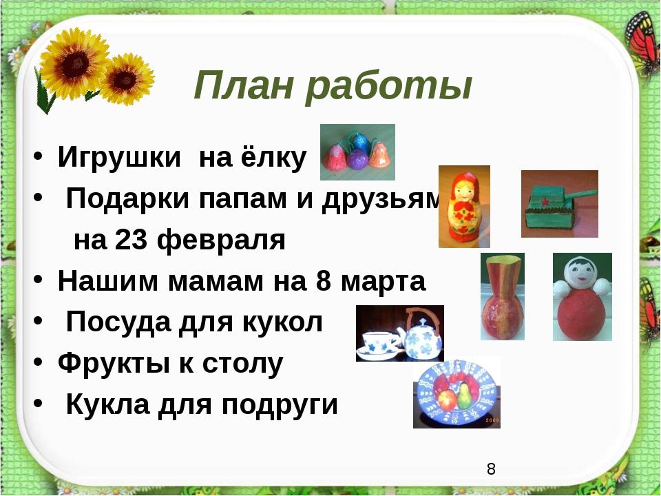 План работы Игрушки на ёлку Подарки папам и друзьям на 23 февраля Нашим мамам...
