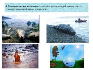 4. Биоценотическое загрязнение – заключающееся в воздействии на состав, струк