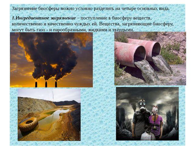 Загрязнение биосферы можно условно разделить на четыре основных вида. 1.Ингре...