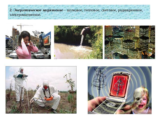 2. Энергетическое загрязнение – шумовое, тепловое, световое, радиационное, эл...