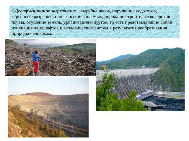 3.Деструкционное загрязнение – вырубка лесов, нарушение водотоков, карьерные...