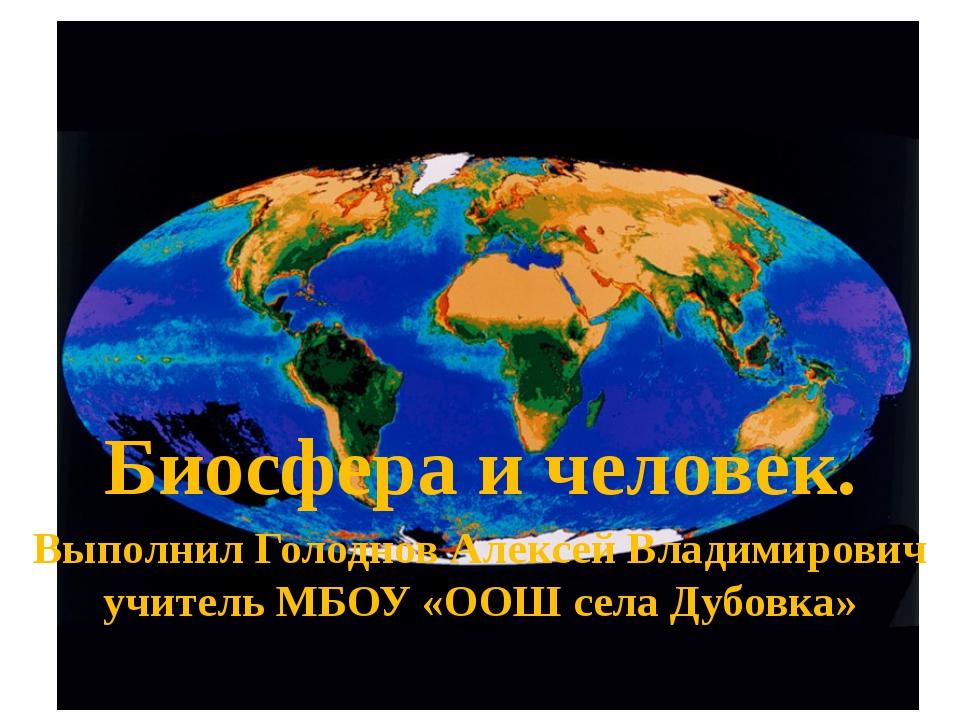 Биосфера и человек. Выполнил Голоднов Алексей Владимирович учитель МБОУ «ООШ...