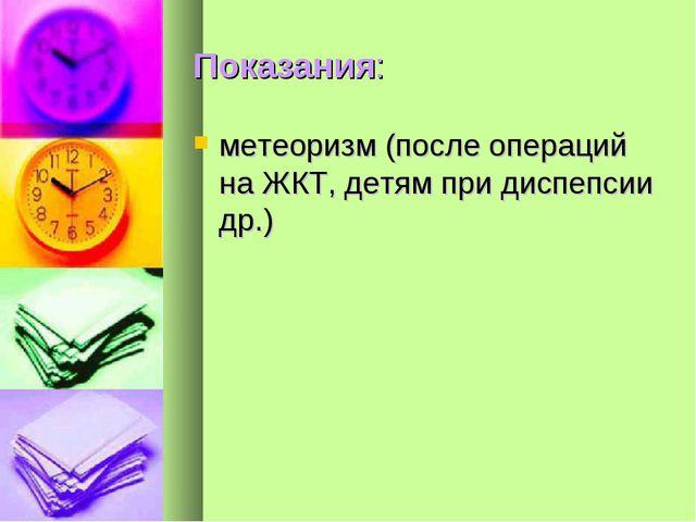 Показания: метеоризм (после операций на ЖКТ, детям при диспепсии др.)