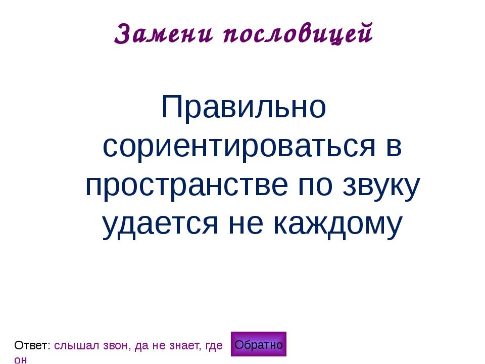 Замени пословицей Обратно Ответ: кашу маслом не испортишь Нельзя сделать русс...