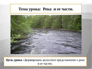 Тема урока: Река и ее части. Цель урока: сформировать целостное представление