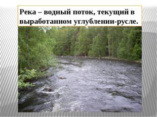 Река – водный поток, текущий в выработанном углублении-русле.