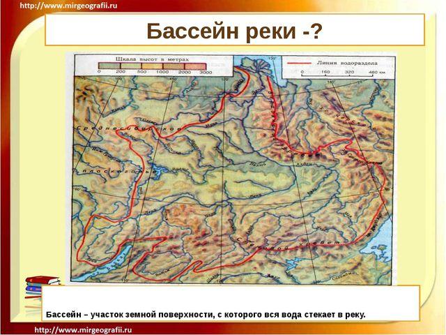 Бассейн реки -? Бассейн – участок земной поверхности, с которого вся вода сте...
