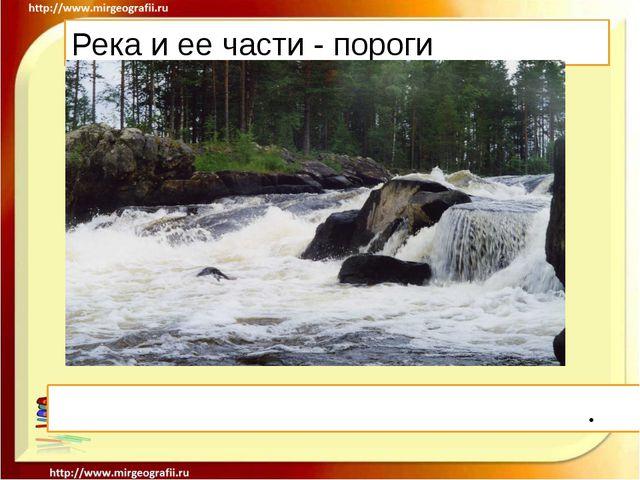 Река и ее части - пороги Поро́г- это выход твердых горных пород.